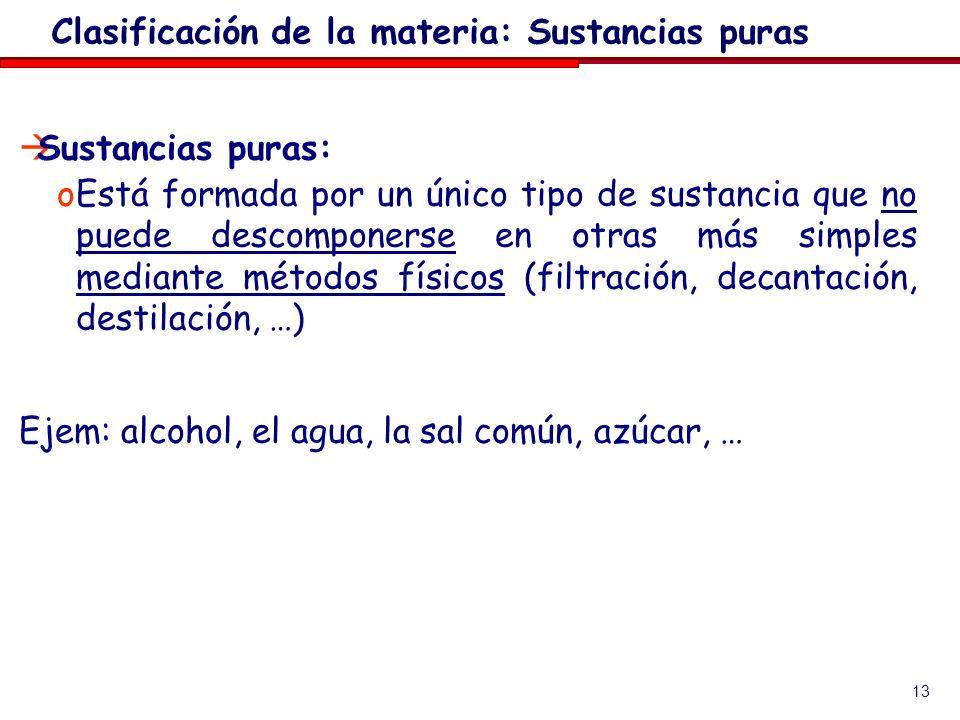 13 Sustancias puras: oEstá formada por un único tipo de sustancia que no puede descomponerse en otras más simples mediante métodos físicos (filtración, decantación, destilación, …) Ejem: alcohol, el agua, la sal común, azúcar, … Clasificación de la materia: Sustancias puras