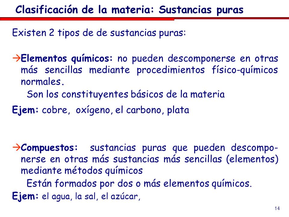 14 Existen 2 tipos de de sustancias puras: Elementos químicos: no pueden descomponerse en otras más sencillas mediante procedimientos físico-químicos normales.