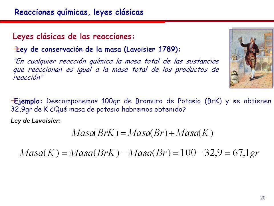 20 Leyes clásicas de las reacciones: Ley de conservación de la masa (Lavoisier 1789): En cualquier reacción química la masa total de las sustancias que reaccionan es igual a la masa total de los productos de reacción Reacciones químicas, leyes clásicas Ejemplo: Descomponemos 100gr de Bromuro de Potasio (BrK) y se obtienen 32,9gr de K ¿Qué masa de potasio habremos obtenido.