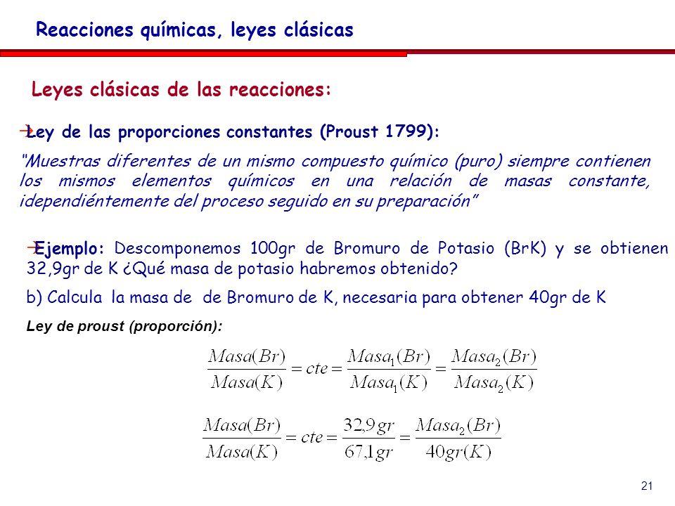21 Leyes clásicas de las reacciones: Reacciones químicas, leyes clásicas Ejemplo: Descomponemos 100gr de Bromuro de Potasio (BrK) y se obtienen 32,9gr de K ¿Qué masa de potasio habremos obtenido.