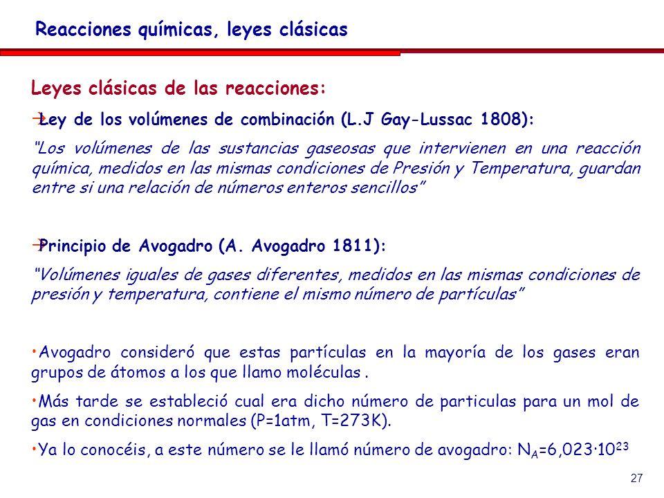 27 Leyes clásicas de las reacciones: Ley de los volúmenes de combinación (L.J Gay-Lussac 1808): Los volúmenes de las sustancias gaseosas que intervienen en una reacción química, medidos en las mismas condiciones de Presión y Temperatura, guardan entre si una relación de números enteros sencillos Principio de Avogadro (A.