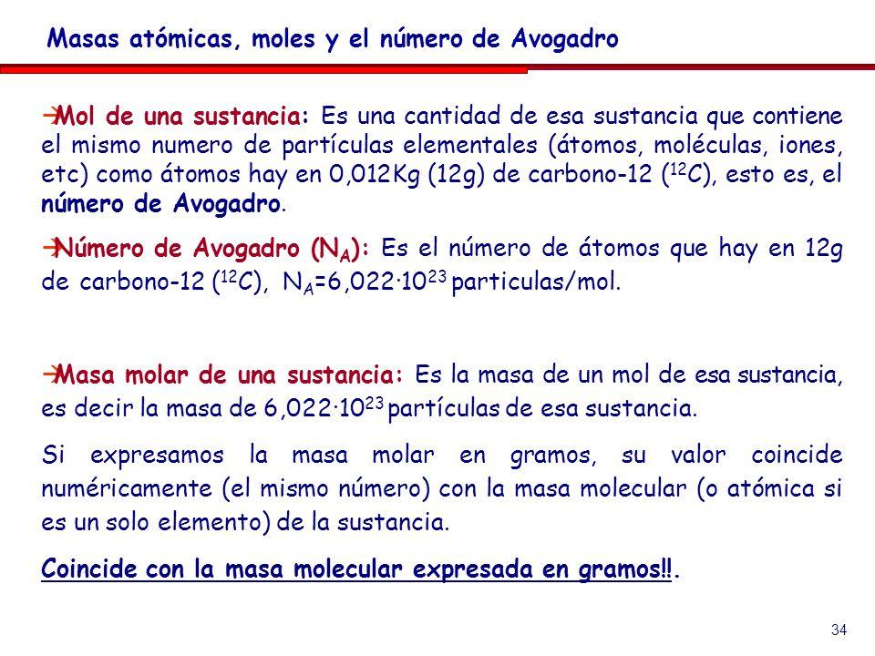 34 Mol de una sustancia: Es una cantidad de esa sustancia que contiene el mismo numero de partículas elementales (átomos, moléculas, iones, etc) como átomos hay en 0,012Kg (12g) de carbono-12 ( 12 C), esto es, el número de Avogadro.