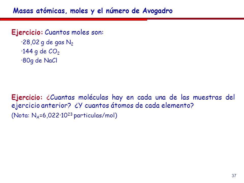 37 Ejercicio: Cuantos moles son: ·28,02 g de gas N 2 ·144 g de CO 2 ·80g de NaCl Ejercicio: ¿Cuantas moléculas hay en cada una de las muestras del eje