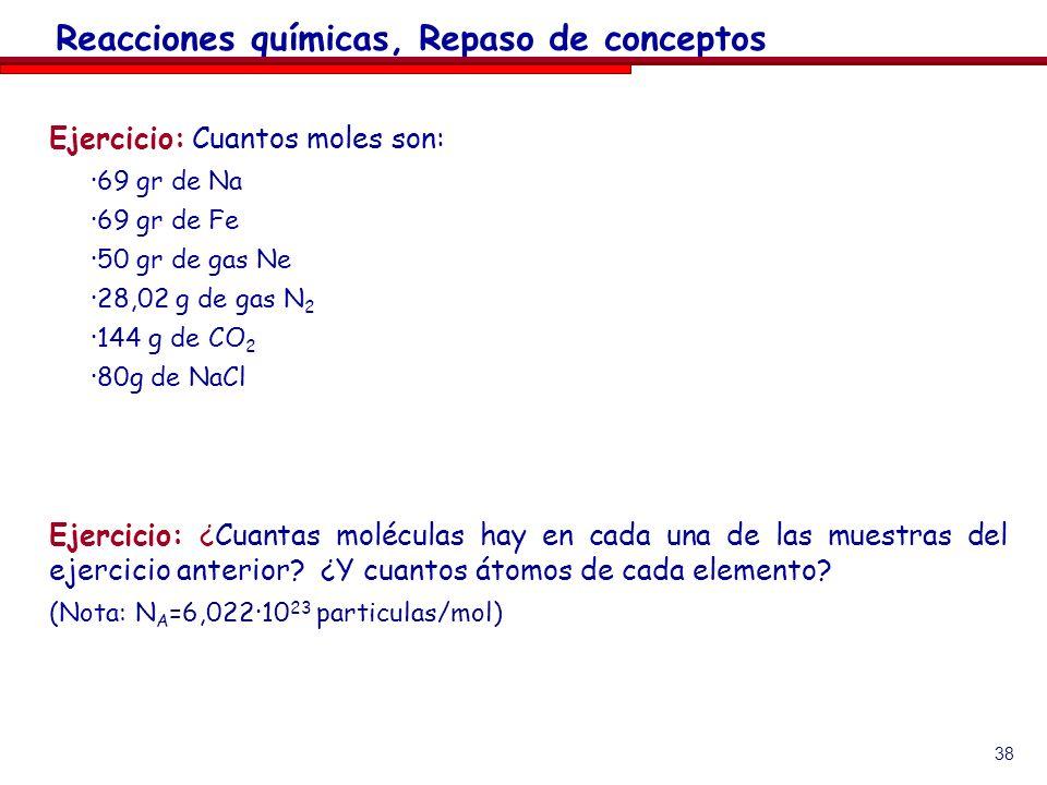 38 Ejercicio: Cuantos moles son: ·69 gr de Na ·69 gr de Fe ·50 gr de gas Ne ·28,02 g de gas N 2 ·144 g de CO 2 ·80g de NaCl Ejercicio: ¿Cuantas molécu