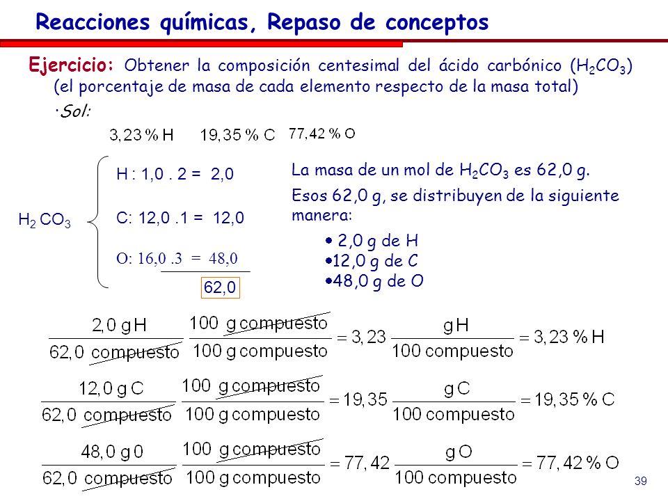 39 Ejercicio: Obtener la composición centesimal del ácido carbónico (H 2 CO 3 ) (el porcentaje de masa de cada elemento respecto de la masa total) ·Sol: Reacciones químicas, Repaso de conceptos H 2 CO 3 H : 1,0.