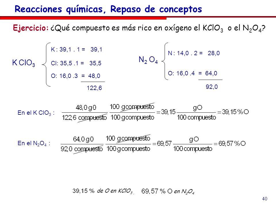40 Ejercicio: ¿Qué compuesto es más rico en oxígeno el KClO 3 o el N 2 O 4 ? Reacciones químicas, Repaso de conceptos de O en KClO 3, en N 2 O 4 En el