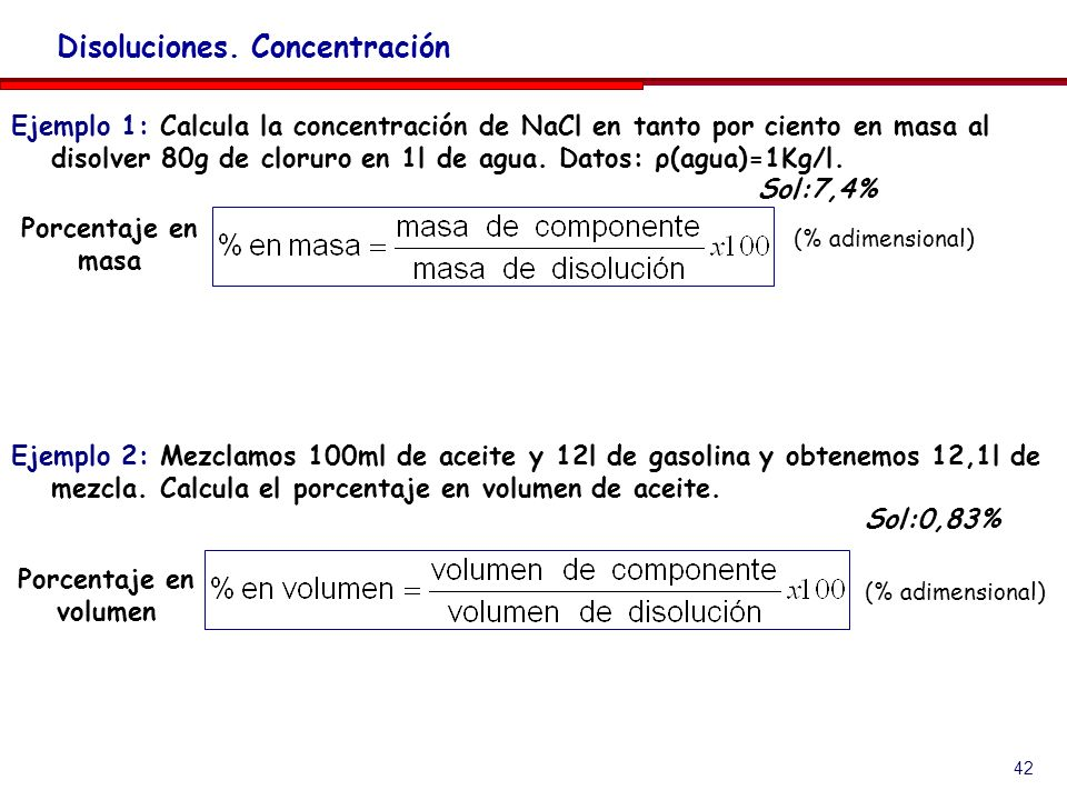 42 Disoluciones. Concentración Ejemplo 1: Calcula la concentración de NaCl en tanto por ciento en masa al disolver 80g de cloruro en 1l de agua. Datos