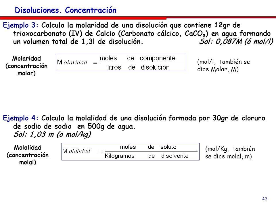 43 Disoluciones. Concentración Ejemplo 3: Calcula la molaridad de una disolución que contiene 12gr de trioxocarbonato (IV) de Calcio (Carbonato cálcic