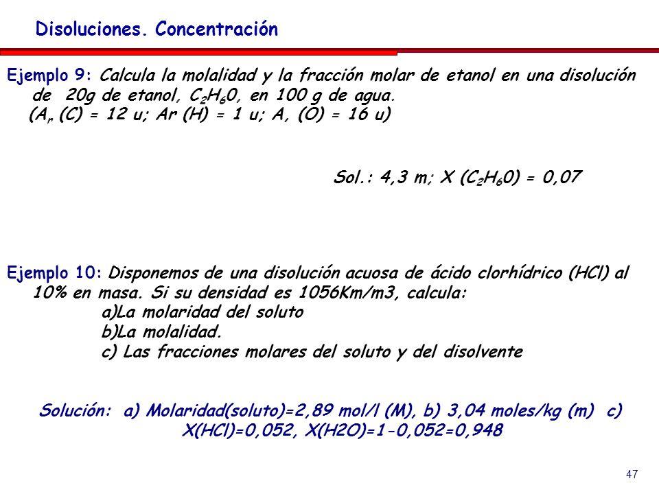 47 Disoluciones. Concentración Ejemplo 9: Calcula la molalidad y la fracción molar de etanol en una disolución de 20g de etanol, C 2 H 6 0, en 100 g d