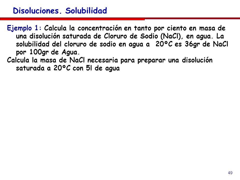 49 Disoluciones. Solubilidad Ejemplo 1: Calcula la concentración en tanto por ciento en masa de una disolución saturada de Cloruro de Sodio (NaCl), en