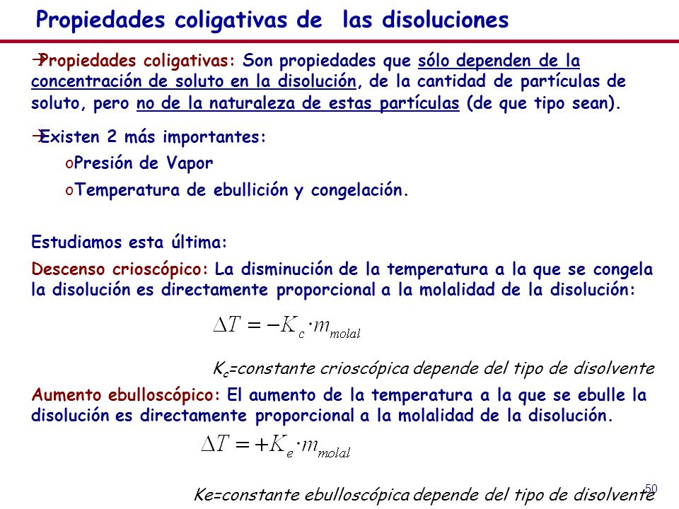 50 Propiedades coligativas de las disoluciones Propiedades coligativas: Son propiedades que sólo dependen de la concentración de soluto en la disolución, de la cantidad de partículas de soluto, pero no de la naturaleza de estas partículas (de que tipo sean).