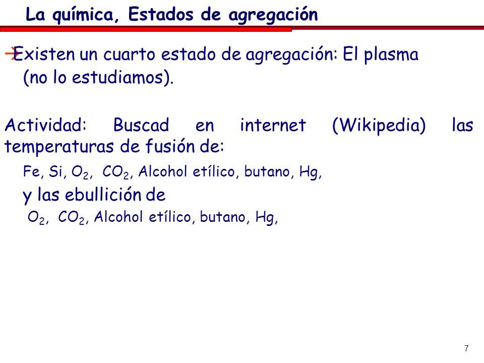 7 Existen un cuarto estado de agregación: El plasma (no lo estudiamos). Actividad: Buscad en internet (Wikipedia) las temperaturas de fusión de: Fe, S