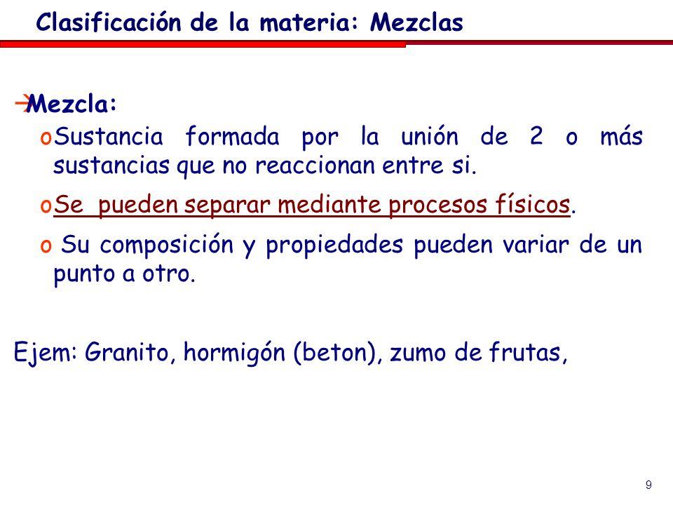 9 Mezcla: oSustancia formada por la unión de 2 o más sustancias que no reaccionan entre si. oSe pueden separar mediante procesos físicos. o Su composi
