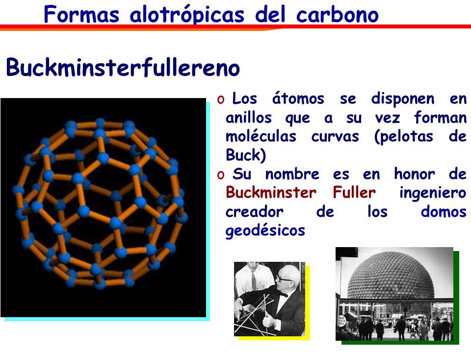 Buckminsterfullereno o Los átomos se disponen en anillos que a su vez forman moléculas curvas (pelotas de Buck) o Su nombre es en honor de Buckminster
