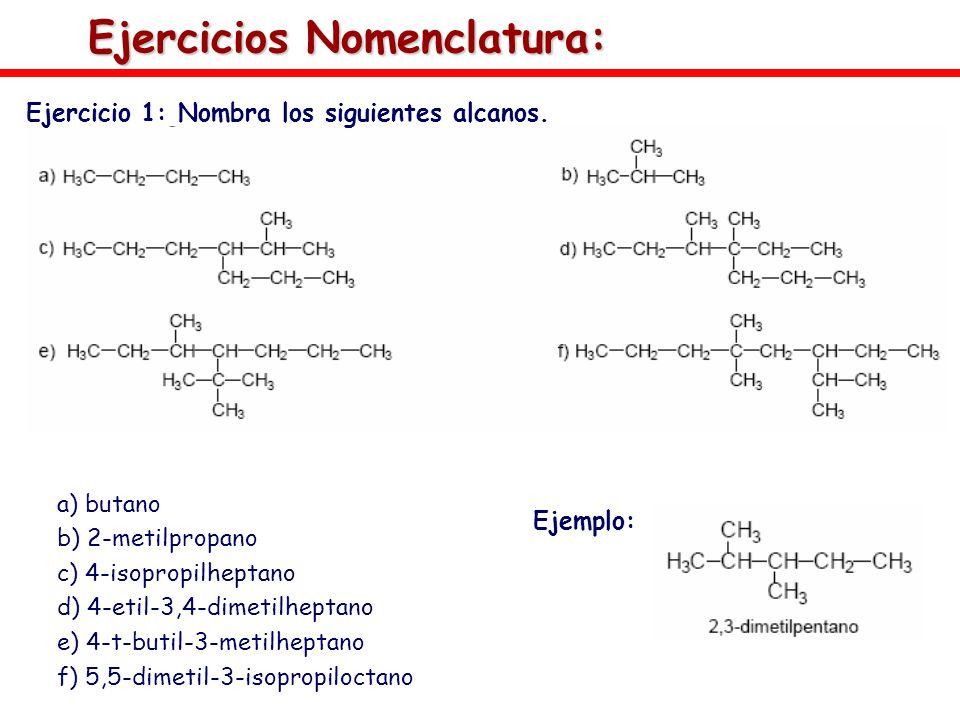 Ejercicios Nomenclatura: Ejercicio 1: Nombra los siguientes alcanos. a) butano b) 2-metilpropano c) 4-isopropilheptano d) 4-etil-3,4-dimetilheptano e)