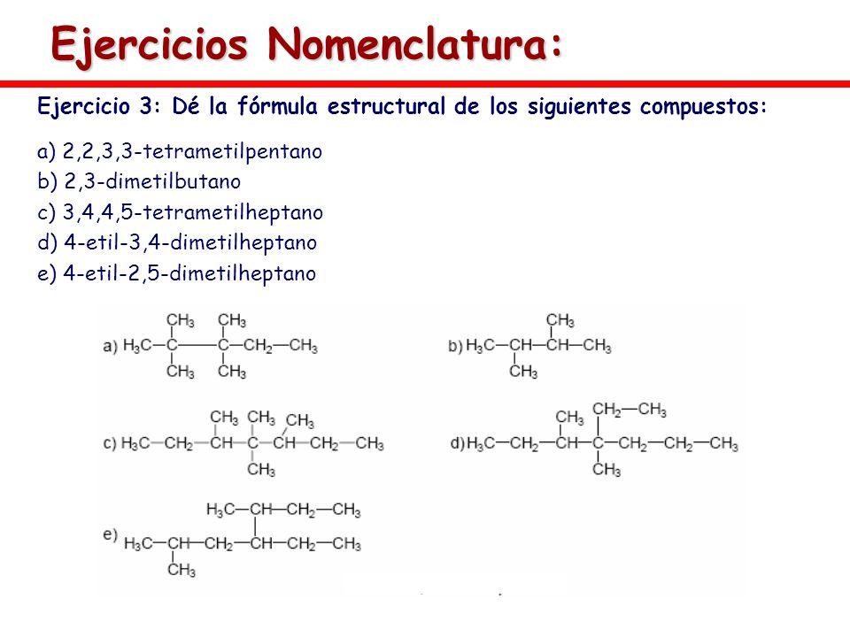 Ejercicios Nomenclatura: Ejercicio 3: Dé la fórmula estructural de los siguientes compuestos: a) 2,2,3,3-tetrametilpentano b) 2,3-dimetilbutano c) 3,4