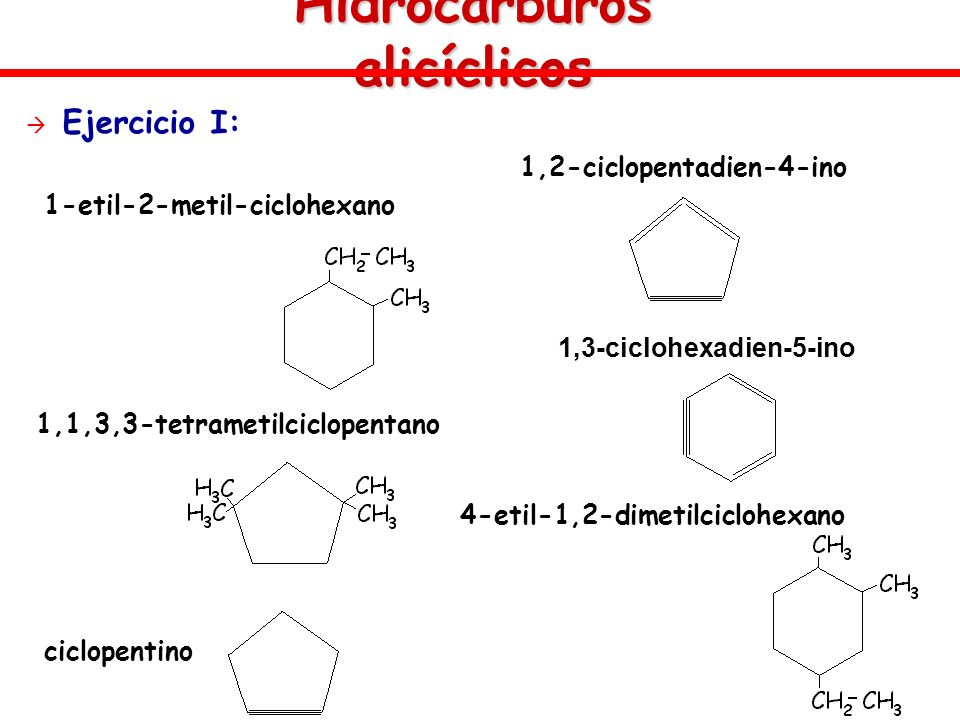 Hidrocarburos alicíclicos Ejercicio I: 1-etil-2-metil-ciclohexano 1,1,3,3-tetrametilciclopentano ciclopentino 1,2-ciclopentadien-4-ino 1,3-ciclohexadi