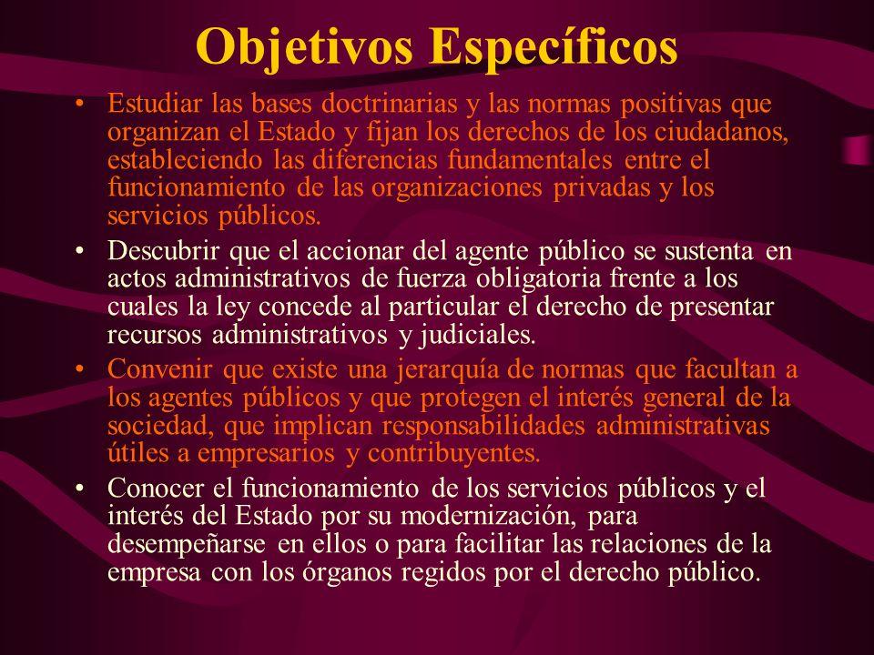 Objetivos Específicos Estudiar las bases doctrinarias y las normas positivas que organizan el Estado y fijan los derechos de los ciudadanos, estableciendo las diferencias fundamentales entre el funcionamiento de las organizaciones privadas y los servicios públicos.