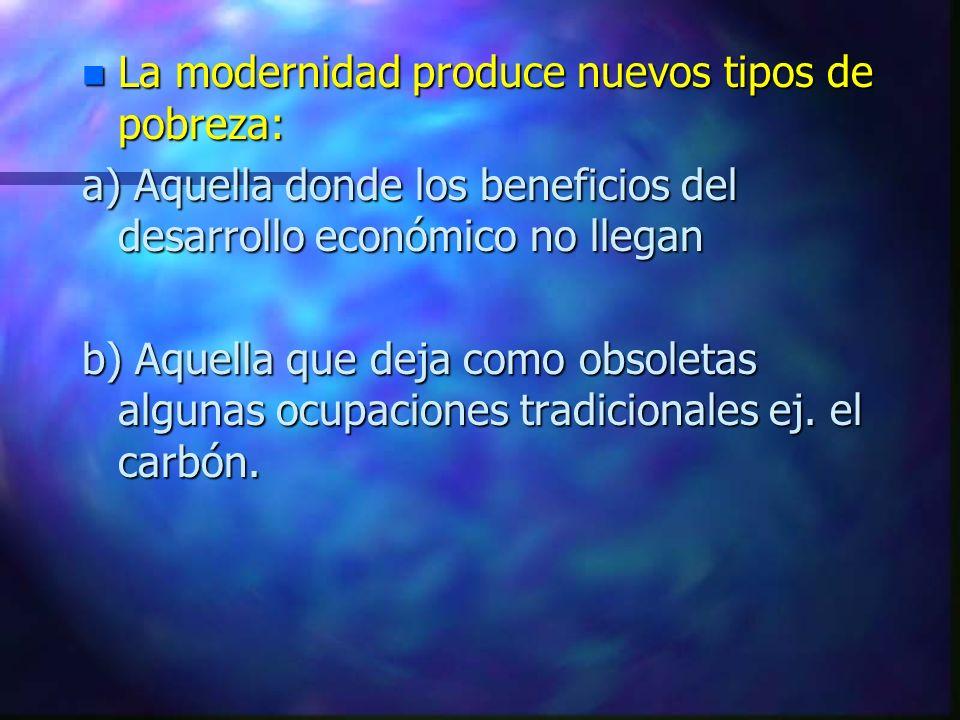 n La modernidad produce nuevos tipos de pobreza: a) Aquella donde los beneficios del desarrollo económico no llegan b) Aquella que deja como obsoletas algunas ocupaciones tradicionales ej.
