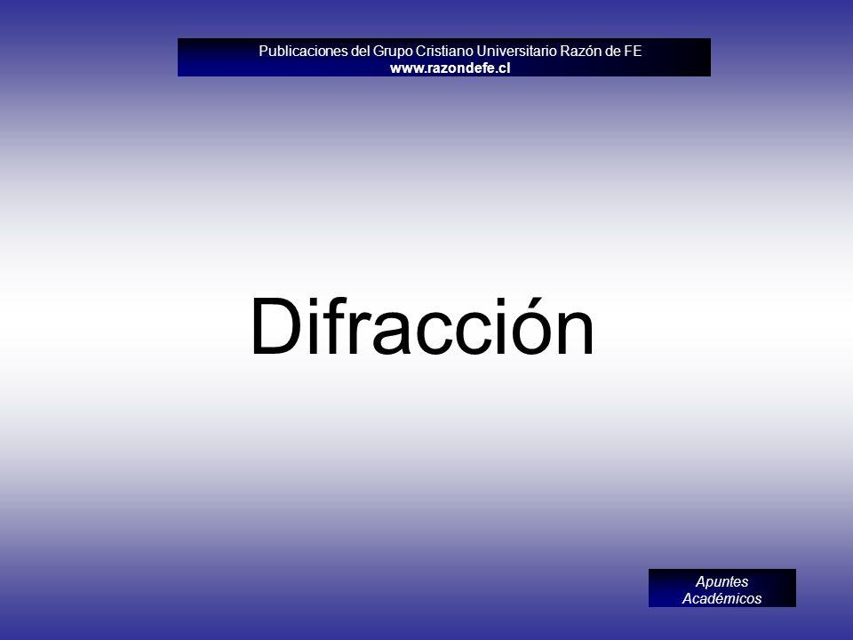 Publicaciones del Grupo Cristiano Universitario Razón de FE www.razondefe.cl Apuntes Académicos Difracción