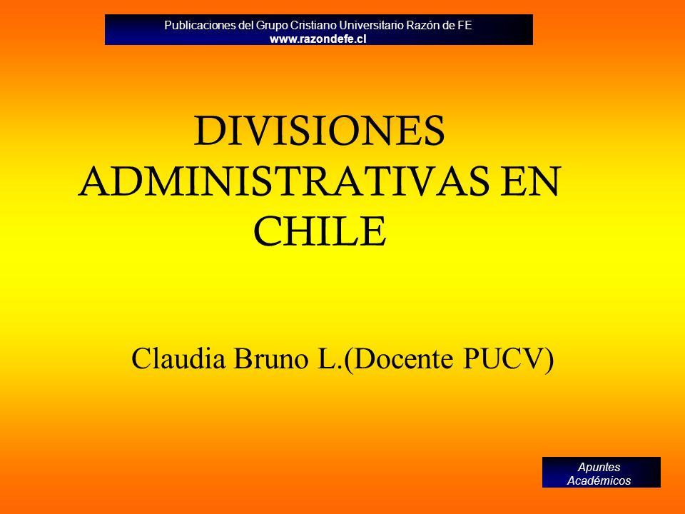 DIVISIONES ADMINISTRATIVAS EN CHILE Claudia Bruno L.(Docente PUCV) Publicaciones del Grupo Cristiano Universitario Razón de FE www.razondefe.cl Apunte