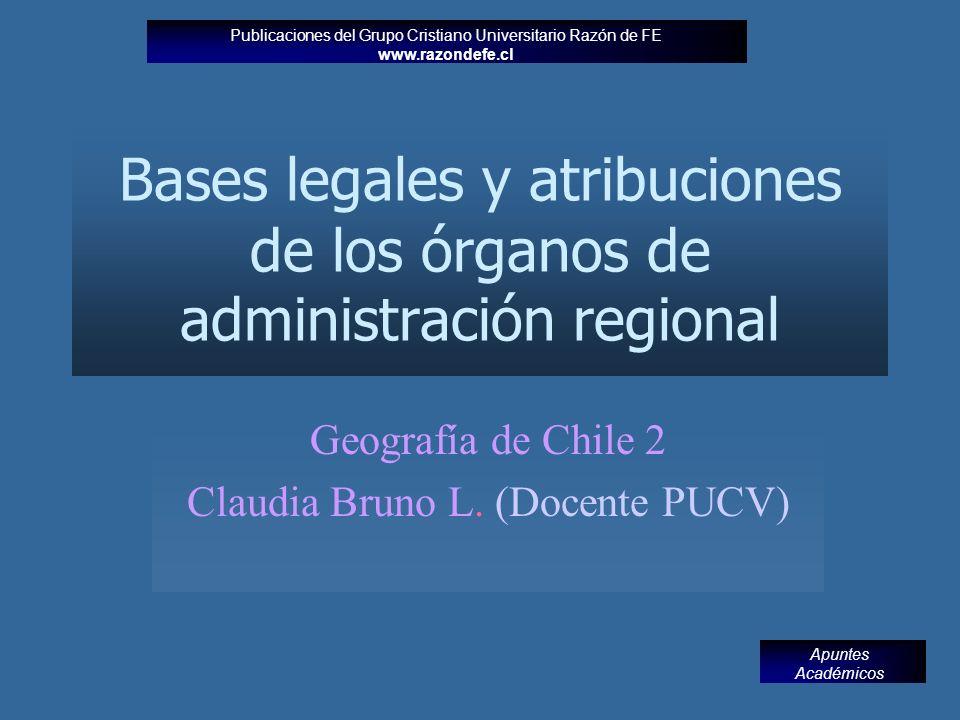 Bases legales y atribuciones de los órganos de administración regional Geografía de Chile 2 Claudia Bruno L.