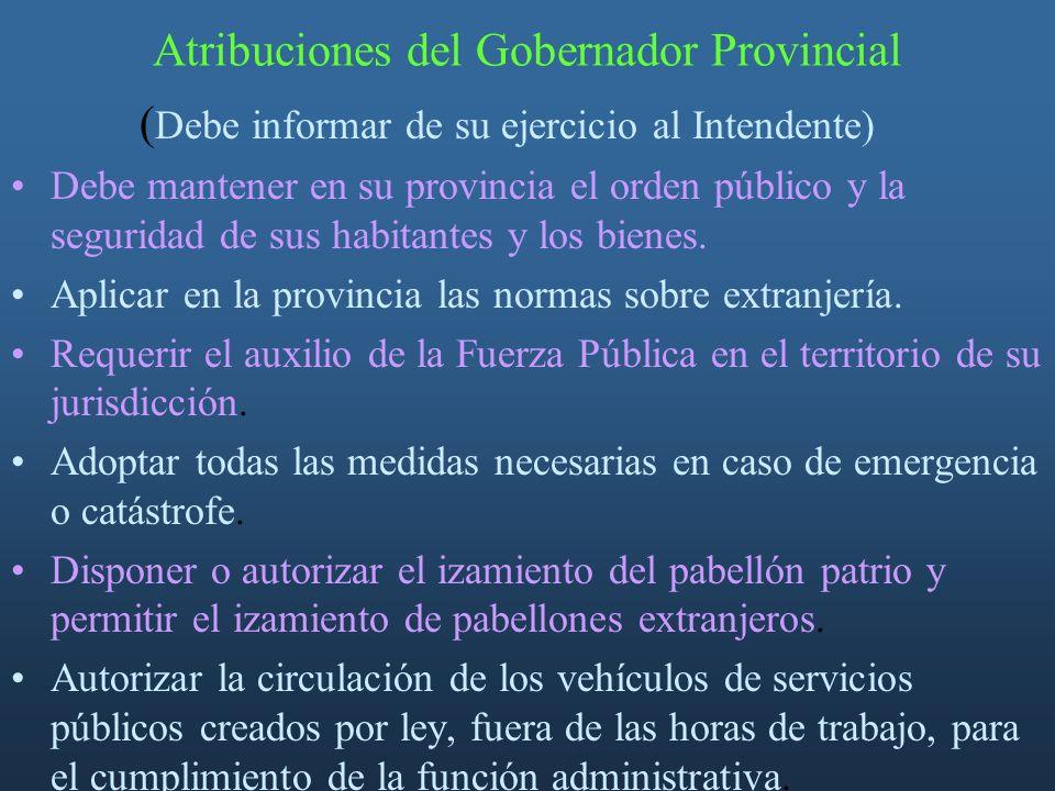 Atribuciones del Gobernador Provincial ( Debe informar de su ejercicio al Intendente) Debe mantener en su provincia el orden público y la seguridad de sus habitantes y los bienes.