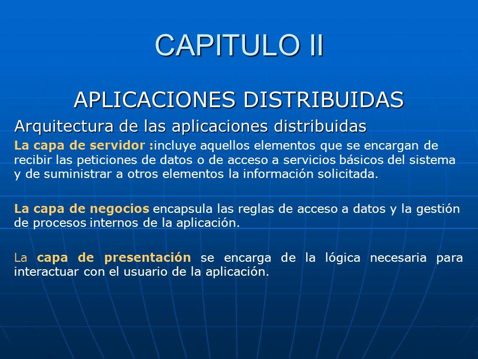 CAPITULO II APLICACIONES DISTRIBUIDAS Arquitectura de las aplicaciones distribuidas La capa de servidor :incluye aquellos elementos que se encargan de