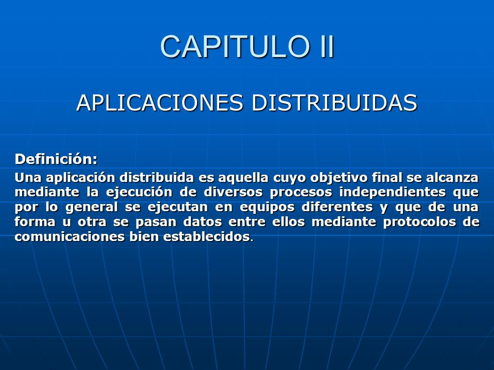 CAPITULO II APLICACIONES DISTRIBUIDAS Definición: Una aplicación distribuida es aquella cuyo objetivo final se alcanza mediante la ejecución de divers