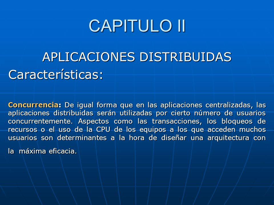 CAPITULO II APLICACIONES DISTRIBUIDAS Características: Concurrencia: De igual forma que en las aplicaciones centralizadas, las aplicaciones distribuid