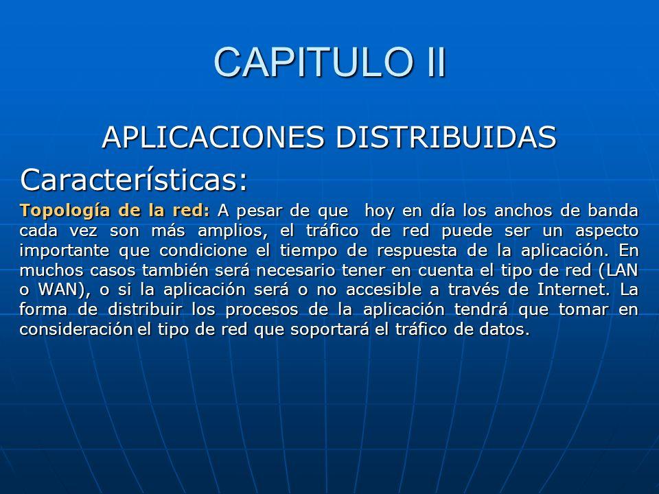 CAPITULO II APLICACIONES DISTRIBUIDAS Características: Topología de la red: A pesar de que hoy en día los anchos de banda cada vez son más amplios, el