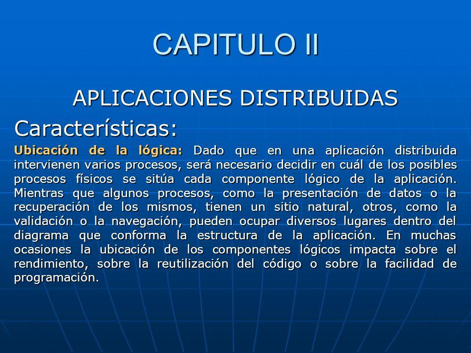 CAPITULO II APLICACIONES DISTRIBUIDAS Características: Ubicación de la lógica: Dado que en una aplicación distribuida intervienen varios procesos, ser
