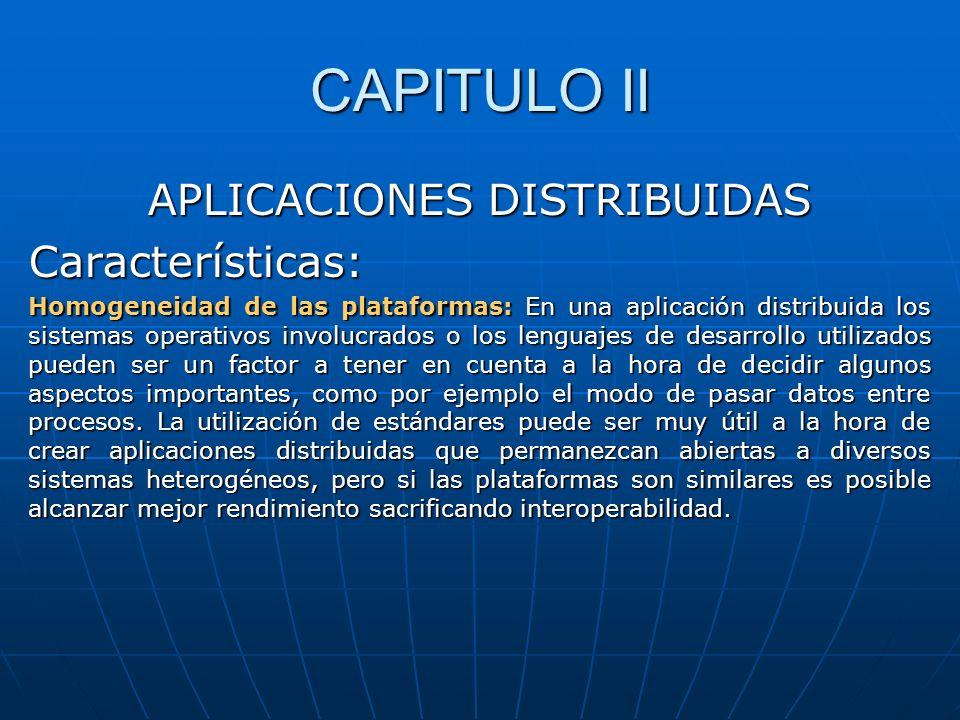 CAPITULO II APLICACIONES DISTRIBUIDAS Características: Homogeneidad de las plataformas: En una aplicación distribuida los sistemas operativos involucr