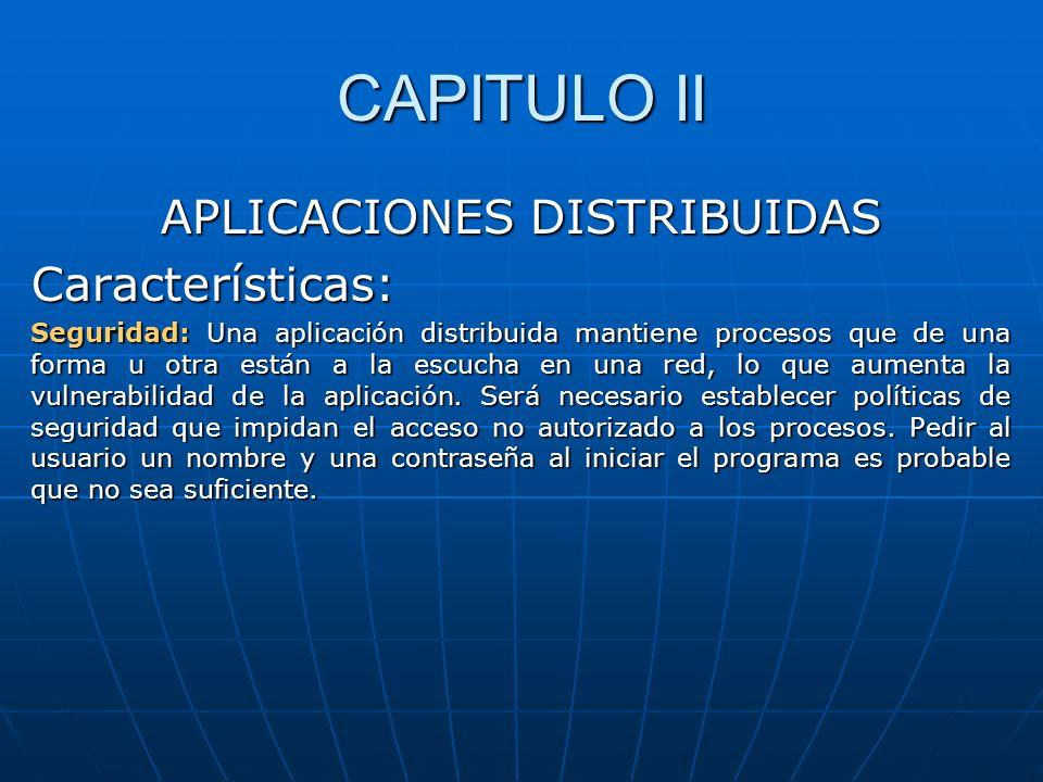 CAPITULO II APLICACIONES DISTRIBUIDAS Características: Seguridad: Una aplicación distribuida mantiene procesos que de una forma u otra están a la escu