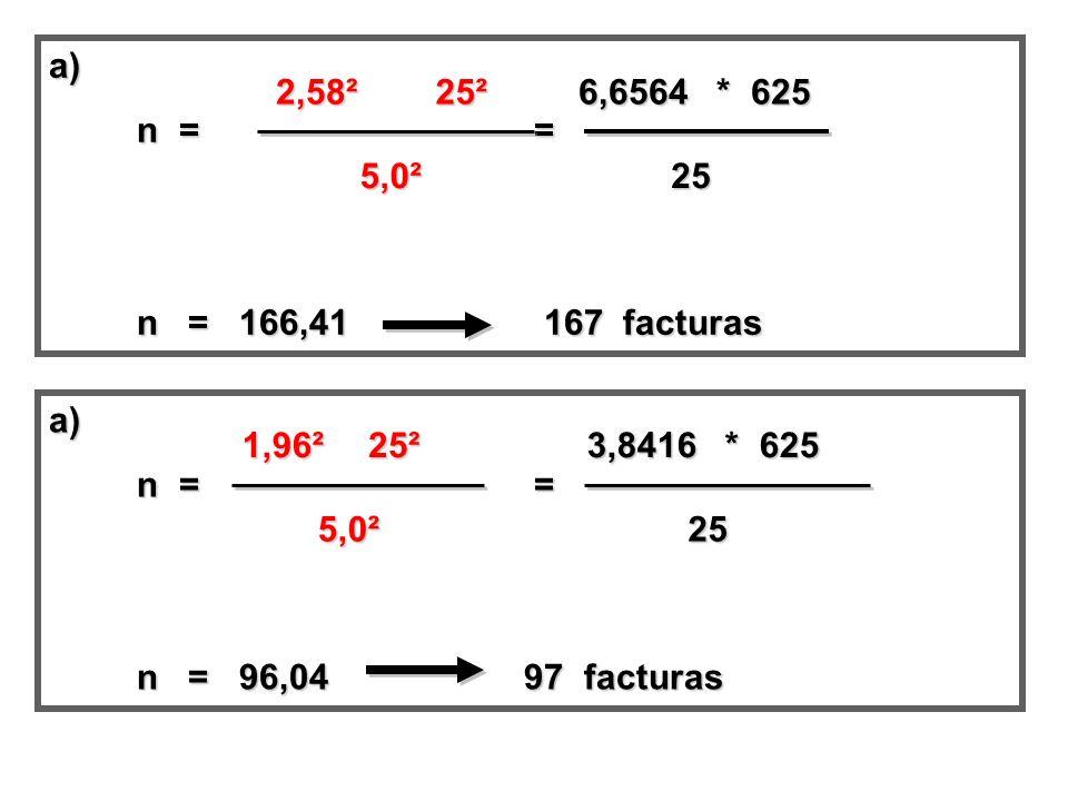 a) n = = n = = n = 166,41 167 facturas n = 166,41 167 facturas 2,58² 25² 5,0² 6,6564 * 625 25 a) n = = n = = n = 96,04 97 facturas n = 96,04 97 factur