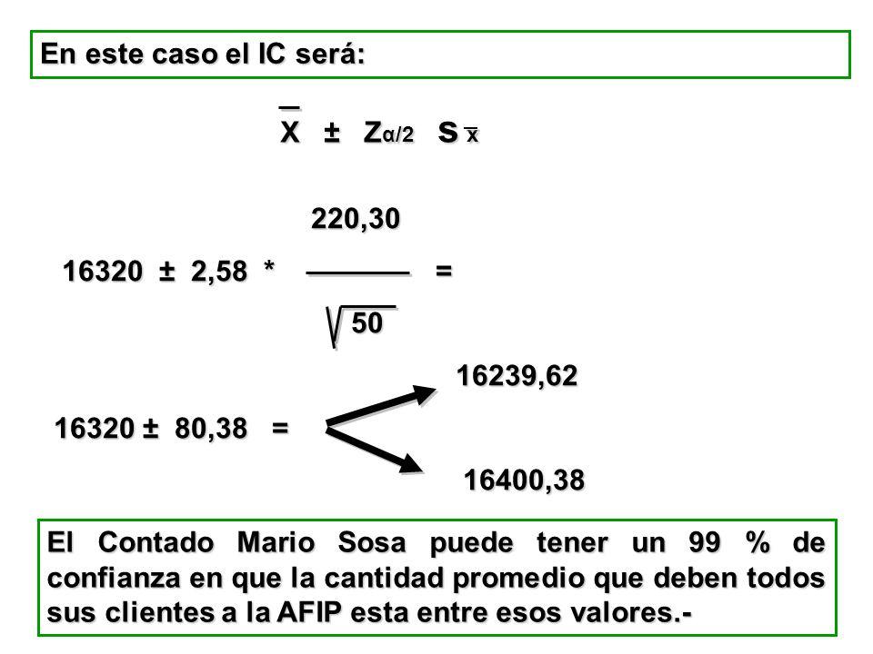 En este caso el IC será: X ± Z α/2 s x 220,30 220,30 16320 ± 2,58 * = 16320 ± 2,58 * = 50 50 16239,62 16239,62 16320 ± 80,38 = 16400,38 16400,38 El Co