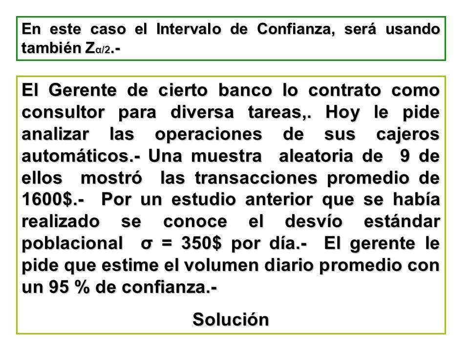 En este caso el Intervalo de Confianza, será usando también Z α/2.- El Gerente de cierto banco lo contrato como consultor para diversa tareas,. Hoy le