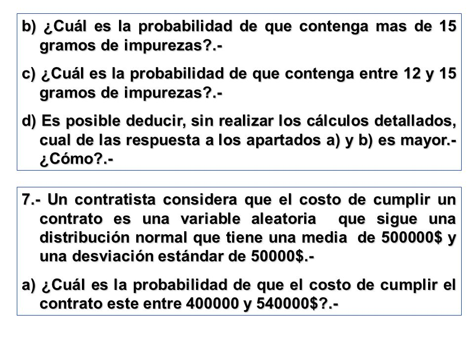 b) ¿Cuál es la probabilidad de que contenga mas de 15 gramos de impurezas?.- c) ¿Cuál es la probabilidad de que contenga entre 12 y 15 gramos de impur