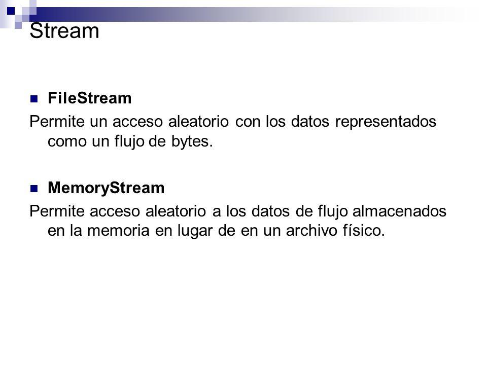 Stream FileStream Permite un acceso aleatorio con los datos representados como un flujo de bytes. MemoryStream Permite acceso aleatorio a los datos de