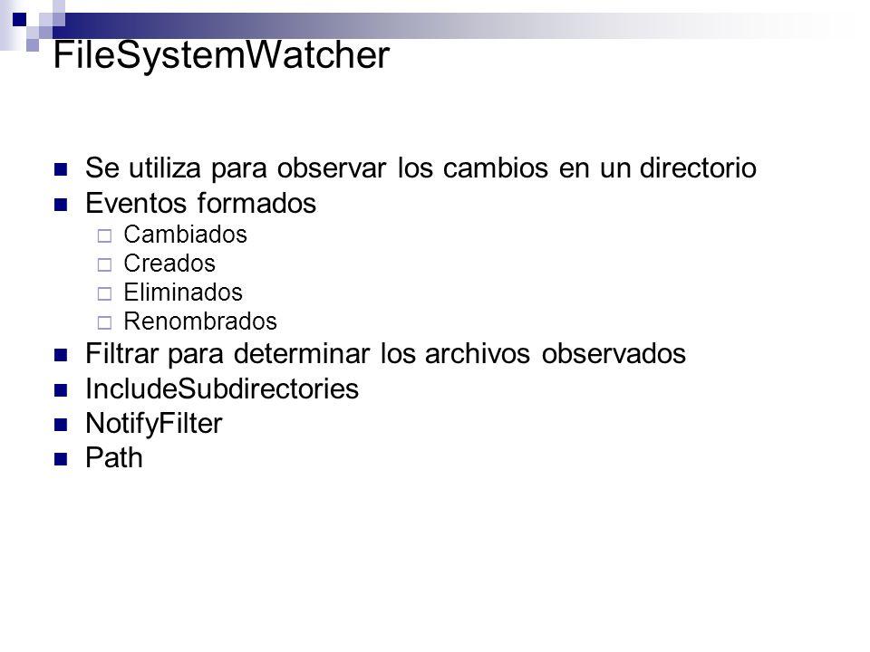 FileSystemWatcher Se utiliza para observar los cambios en un directorio Eventos formados Cambiados Creados Eliminados Renombrados Filtrar para determi