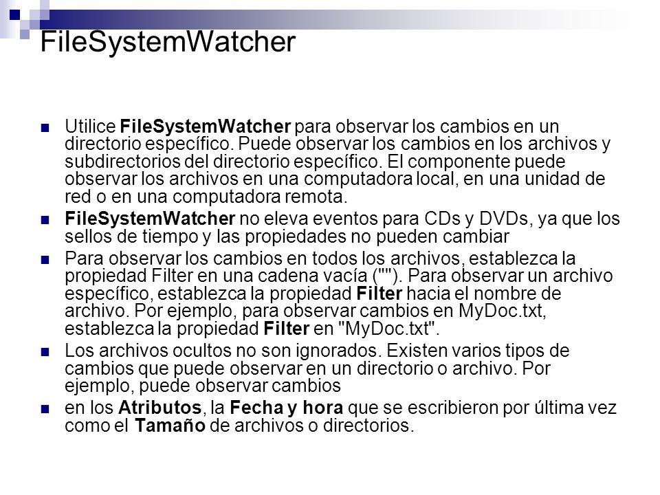 FileSystemWatcher Utilice FileSystemWatcher para observar los cambios en un directorio específico. Puede observar los cambios en los archivos y subdir