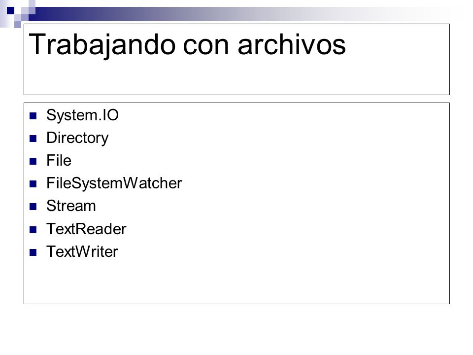 Trabajando con archivos Listas de directorio Eliminar, crear, renombrar y mover objetos de directorio Propiedades de archivo Cadenas, archivos binarios y manipulación de archivos de texto Flujos de red Monitoreo para cambios en el sistema de archivos Manipular datos de archivos en un almacén estructurado