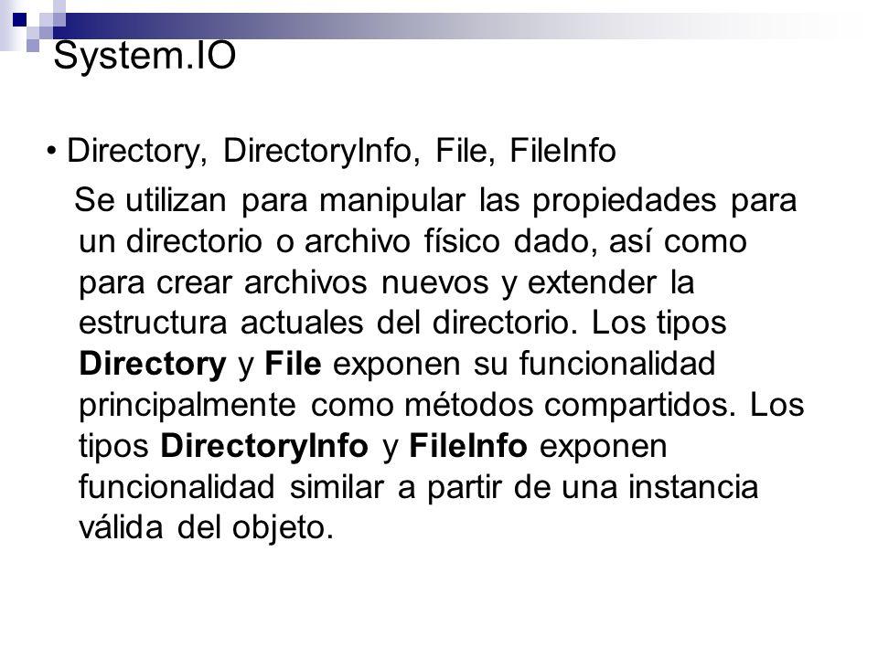 System.IO Directory, DirectoryInfo, File, FileInfo Se utilizan para manipular las propiedades para un directorio o archivo físico dado, así como para