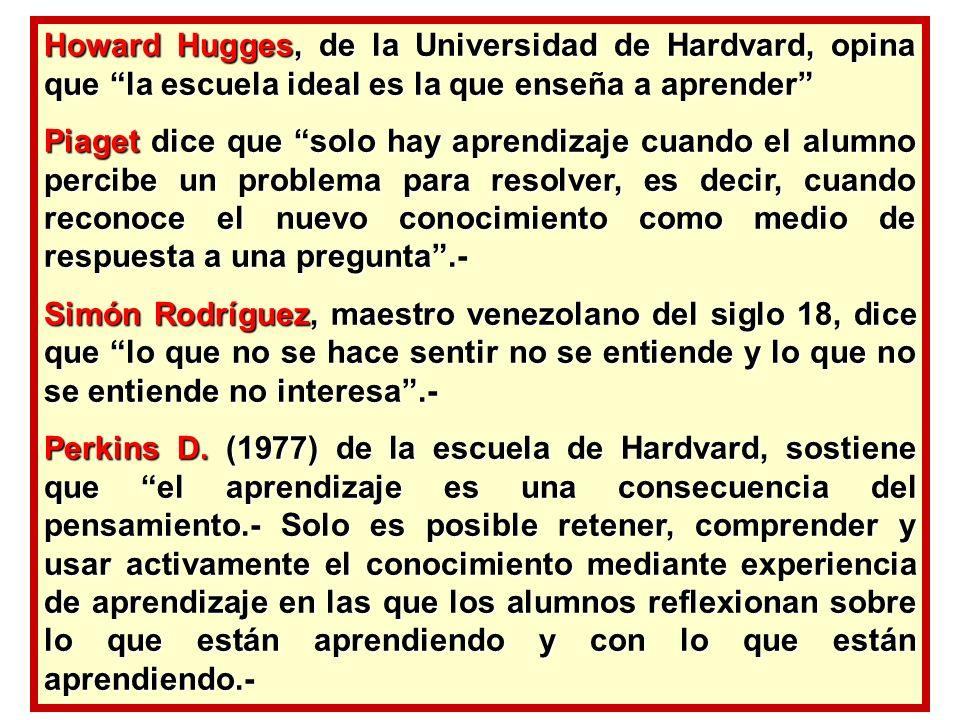 Howard Hugges, de la Universidad de Hardvard, opina que la escuela ideal es la que enseña a aprender Piaget dice que solo hay aprendizaje cuando el al