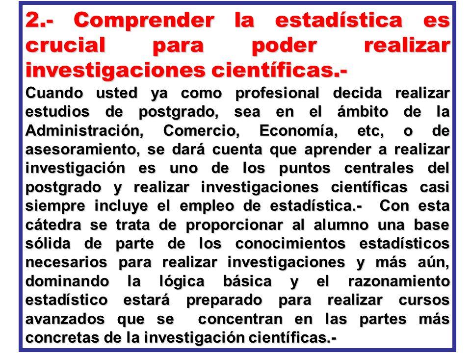 2.- Comprender la estadística es crucial para poder realizar investigaciones científicas.- Cuando usted ya como profesional decida realizar estudios d