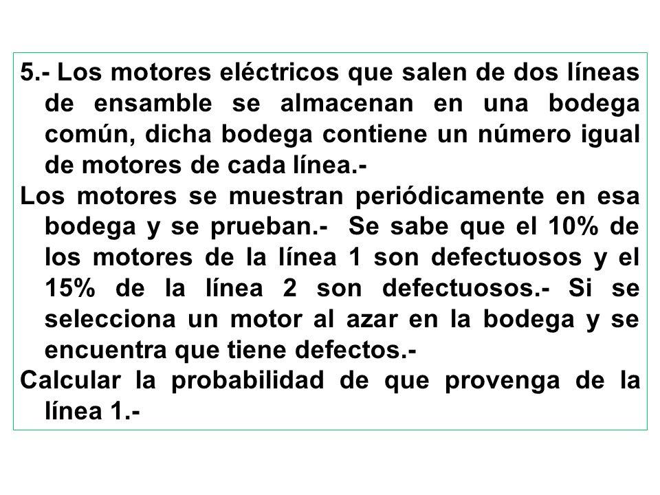5.- Los motores eléctricos que salen de dos líneas de ensamble se almacenan en una bodega común, dicha bodega contiene un número igual de motores de c