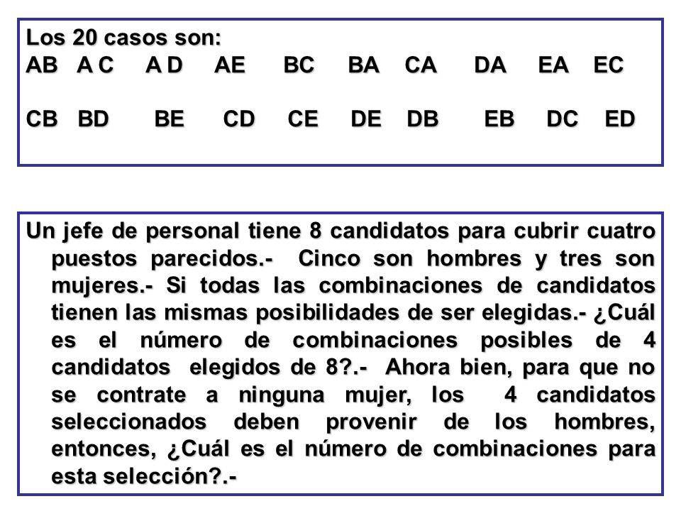 Los 20 casos son: AB A C A D AE BC BA CA DA EA EC CB BD BE CD CE DE DB EB DC ED Un jefe de personal tiene 8 candidatos para cubrir cuatro puestos pare