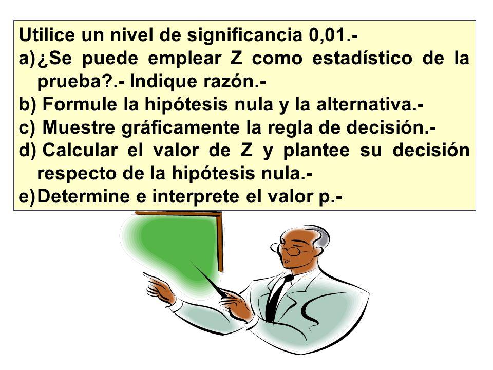 Utilice un nivel de significancia 0,01.- a)¿Se puede emplear Z como estadístico de la prueba?.- Indique razón.- b) Formule la hipótesis nula y la alte