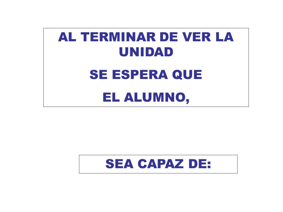 AL TERMINAR DE VER LA UNIDAD SE ESPERA QUE EL ALUMNO, SEA CAPAZ DE: