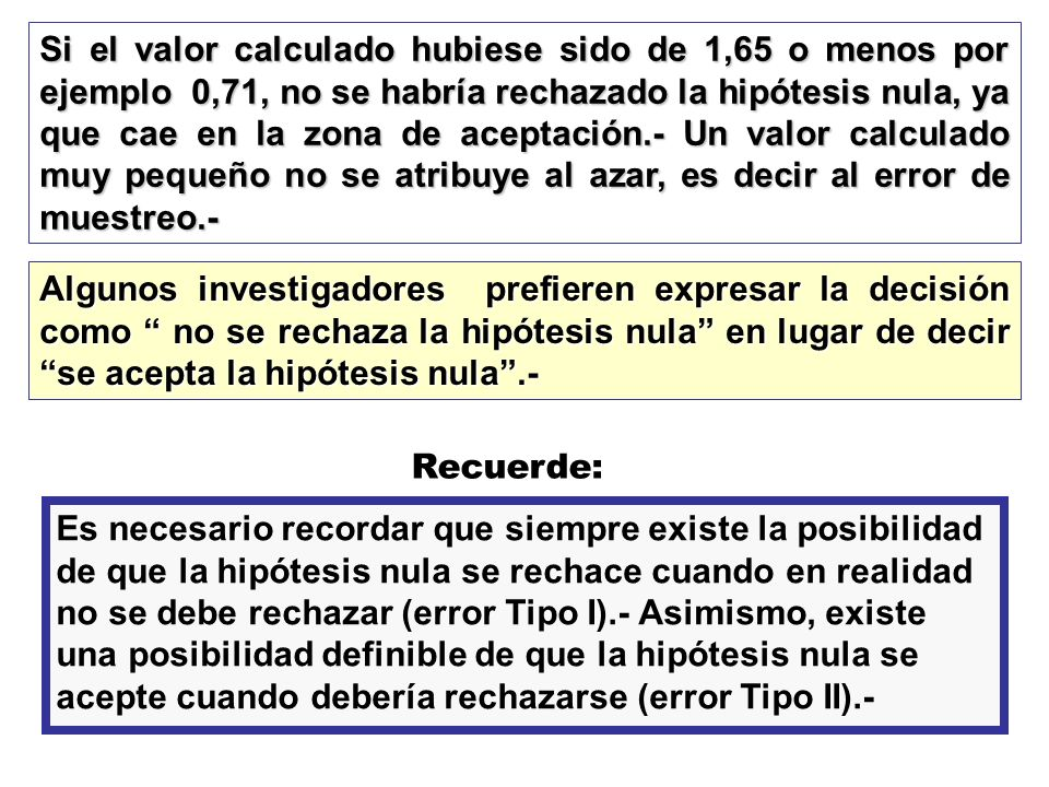 Si el valor calculado hubiese sido de 1,65 o menos por ejemplo 0,71, no se habría rechazado la hipótesis nula, ya que cae en la zona de aceptación.- U